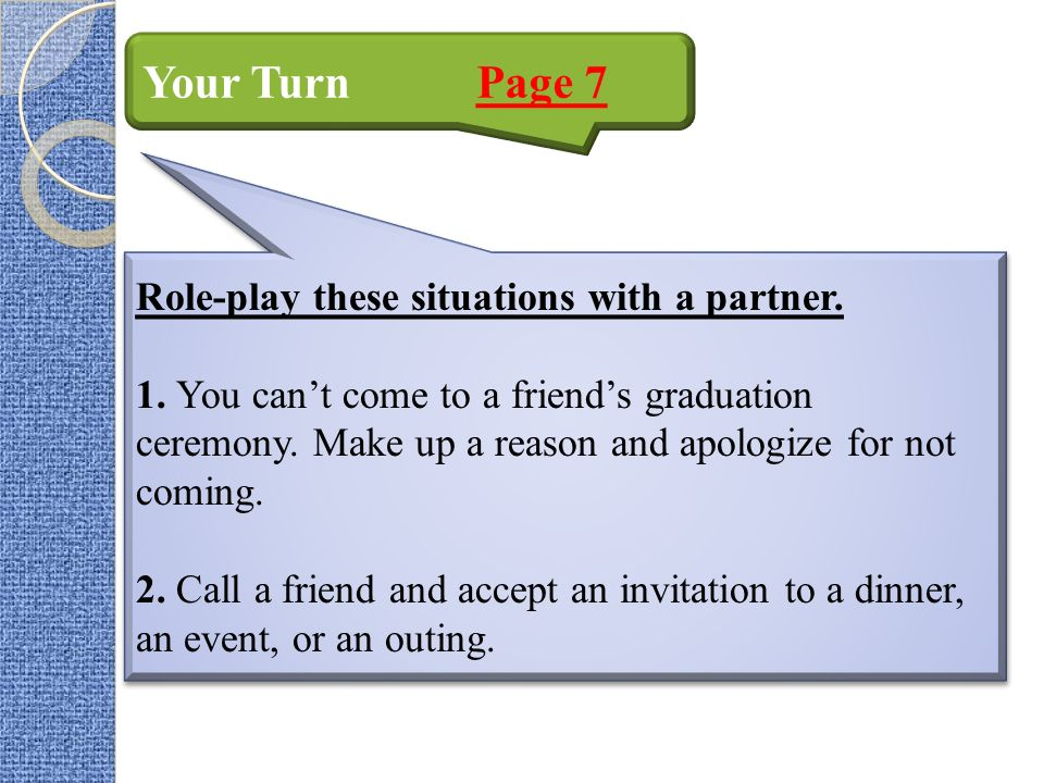 Your Turn Page 7 Role-play these situations with a partner. 1. You cant come to a friends graduation ceremony. Make up a reason and apologize for not