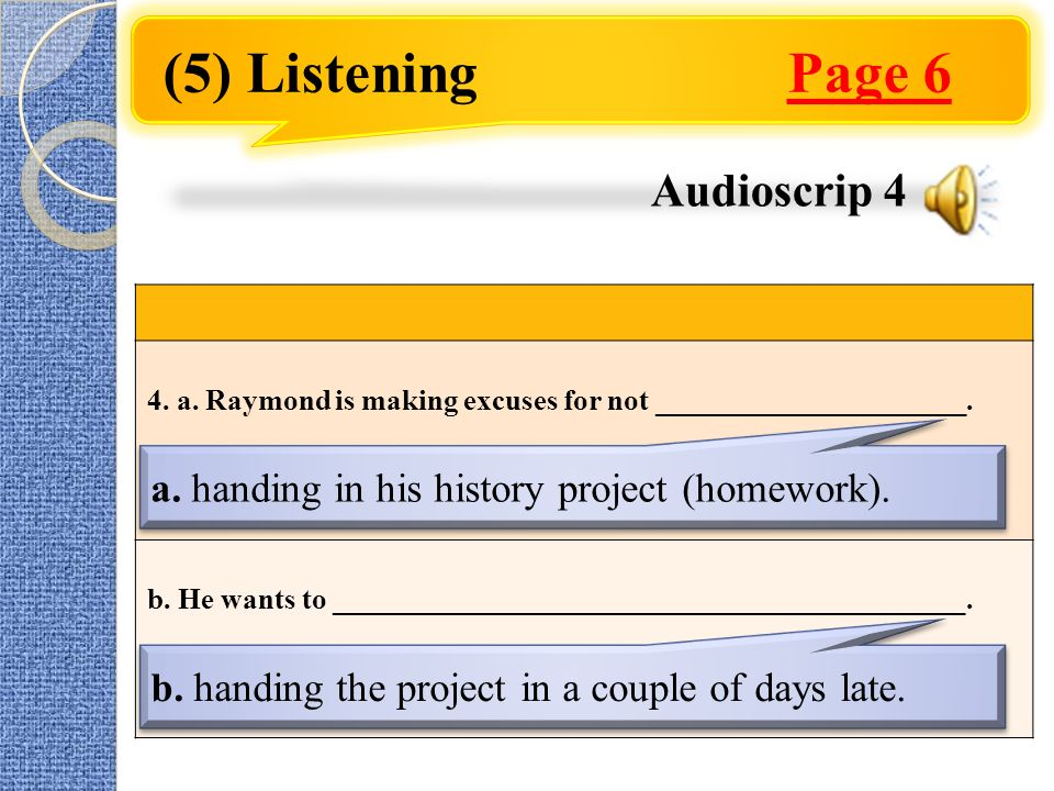 (5) Listening Page 6 4. a. Raymond is making excuses for not _____________________. b. He wants to ___________________________________________. a. han