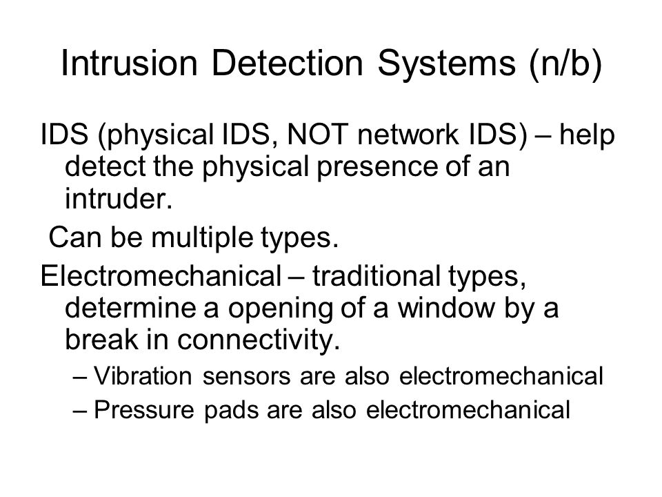 Intrusion Detection Systems (n/b) IDS (physical IDS, NOT network IDS) – help detect the physical presence of an intruder. Can be multiple types. Elect