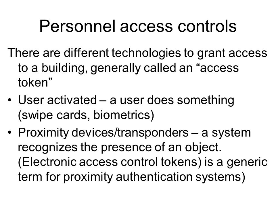 Personnel access controls There are different technologies to grant access to a building, generally called an access token User activated – a user doe
