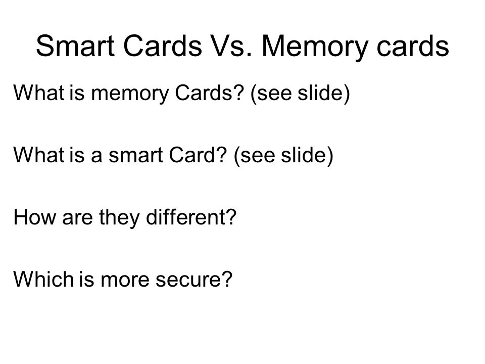 Smart Cards Vs. Memory cards What is memory Cards? (see slide) What is a smart Card? (see slide) How are they different? Which is more secure?