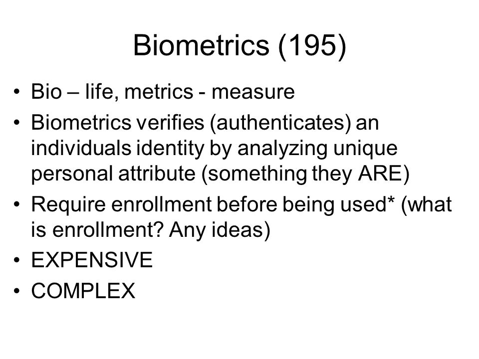 Biometrics (195) Bio – life, metrics - measure Biometrics verifies (authenticates) an individuals identity by analyzing unique personal attribute (som