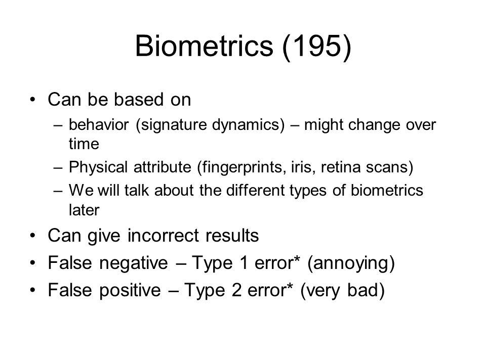 Biometrics (195) Can be based on –behavior (signature dynamics) – might change over time –Physical attribute (fingerprints, iris, retina scans) –We wi