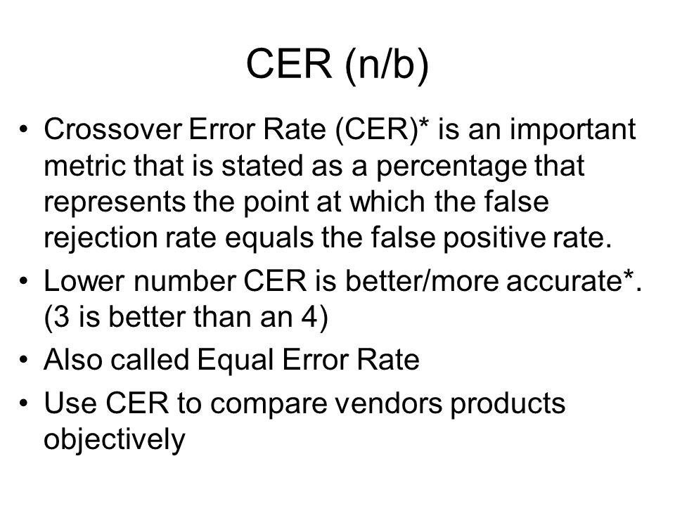 CER (n/b) Crossover Error Rate (CER)* is an important metric that is stated as a percentage that represents the point at which the false rejection rat
