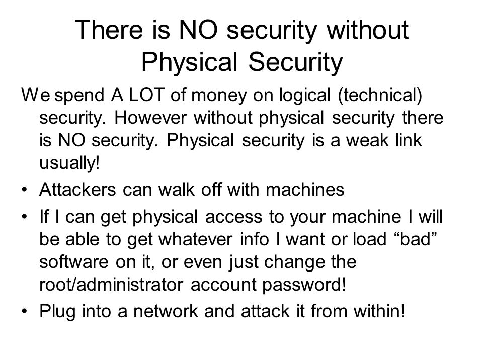 There is NO security without Physical Security We spend A LOT of money on logical (technical) security. However without physical security there is NO