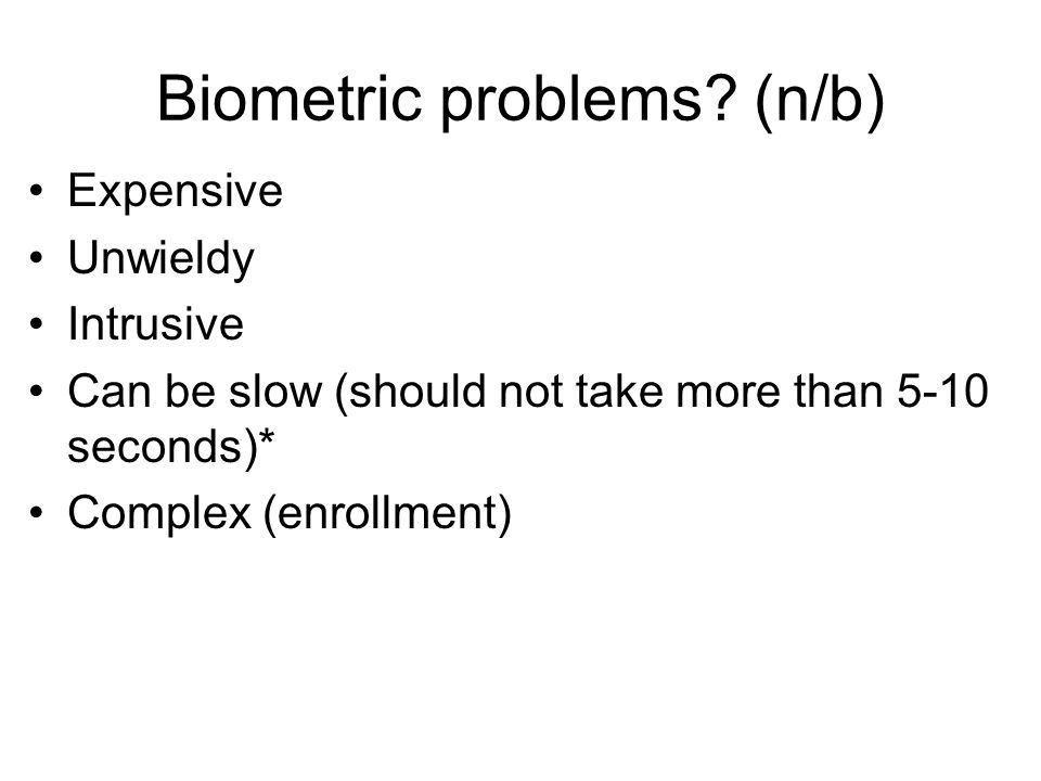 Biometric problems? (n/b) Expensive Unwieldy Intrusive Can be slow (should not take more than 5-10 seconds)* Complex (enrollment)