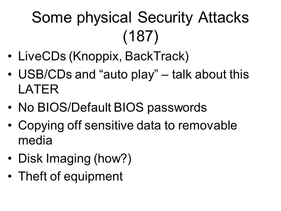 Some physical Security Attacks (187) LiveCDs (Knoppix, BackTrack) USB/CDs and auto play – talk about this LATER No BIOS/Default BIOS passwords Copying