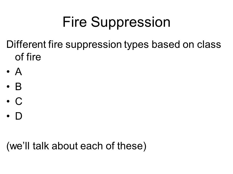 Fire Suppression Different fire suppression types based on class of fire A B C D (well talk about each of these)