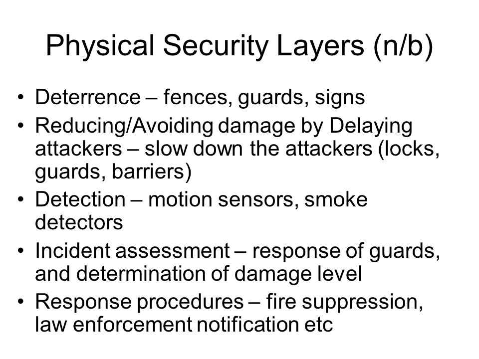 Physical Security Layers (n/b) Deterrence – fences, guards, signs Reducing/Avoiding damage by Delaying attackers – slow down the attackers (locks, gua