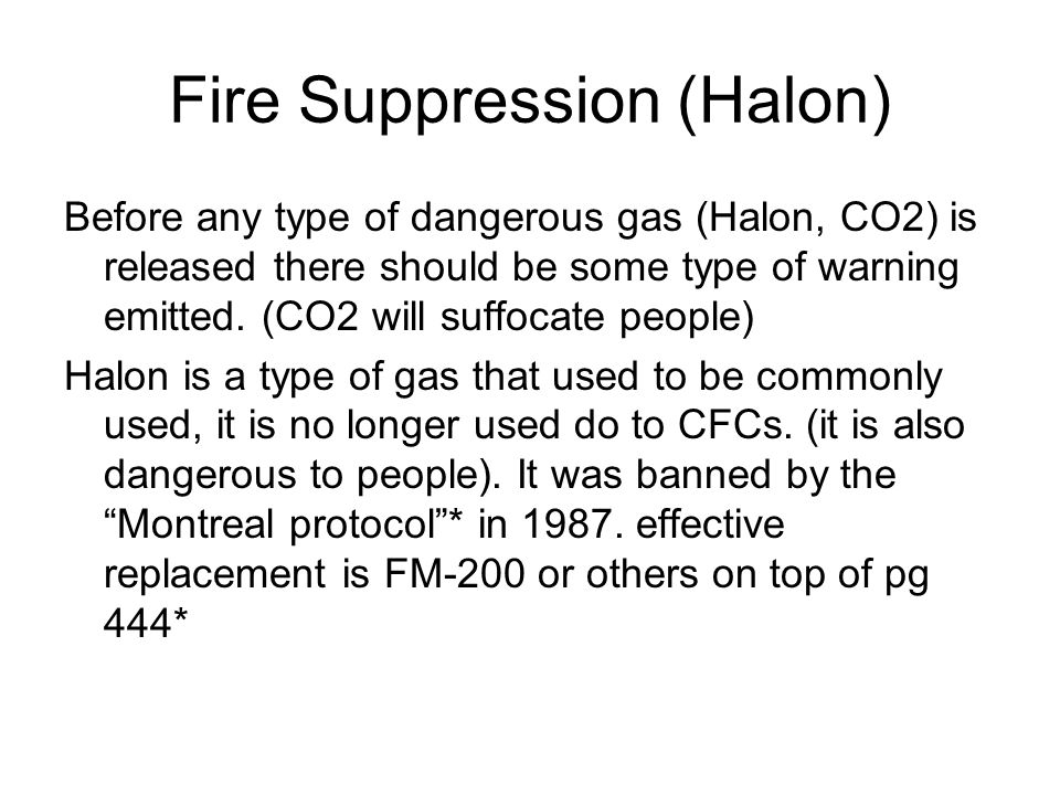 Fire Suppression (Halon) Before any type of dangerous gas (Halon, CO2) is released there should be some type of warning emitted. (CO2 will suffocate p