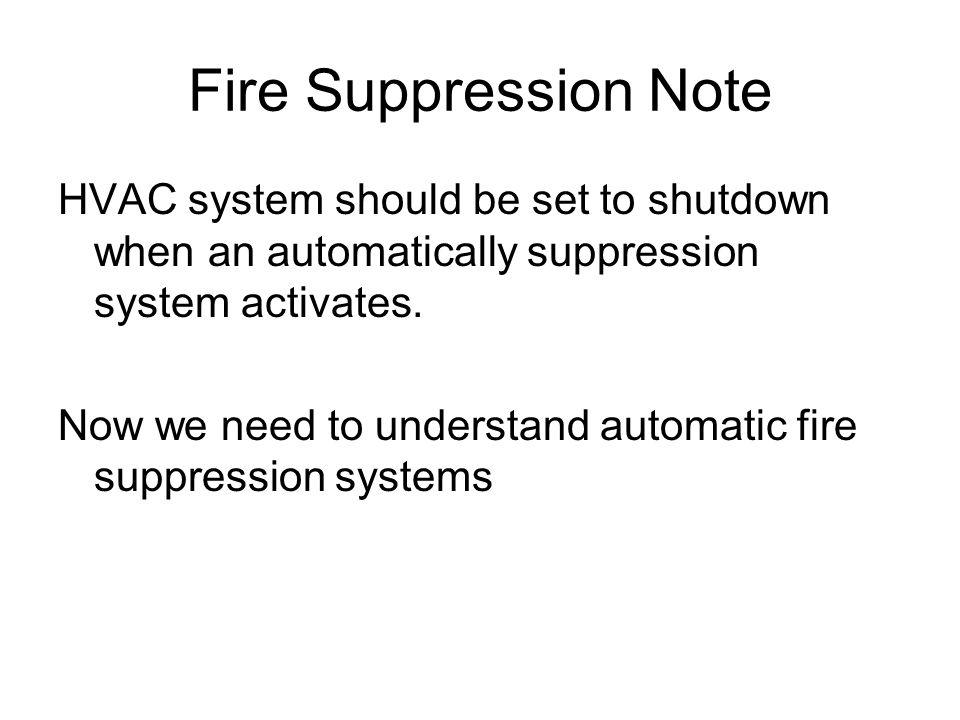 Fire Suppression Note HVAC system should be set to shutdown when an automatically suppression system activates. Now we need to understand automatic fi
