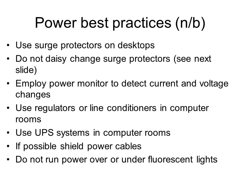 Power best practices (n/b) Use surge protectors on desktops Do not daisy change surge protectors (see next slide) Employ power monitor to detect curre