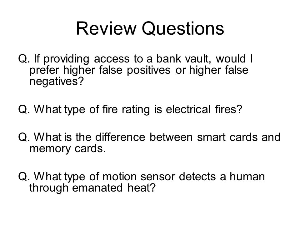 Review Questions Q. If providing access to a bank vault, would I prefer higher false positives or higher false negatives? Q. What type of fire rating