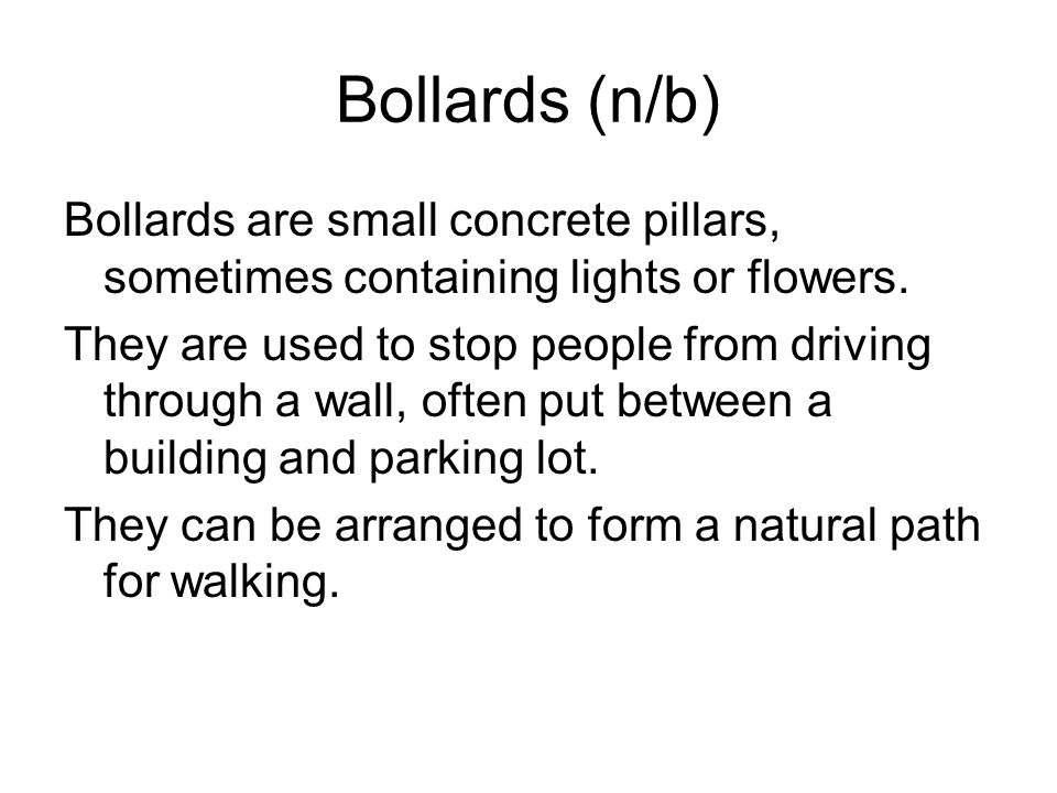 Bollards (n/b) Bollards are small concrete pillars, sometimes containing lights or flowers. They are used to stop people from driving through a wall,