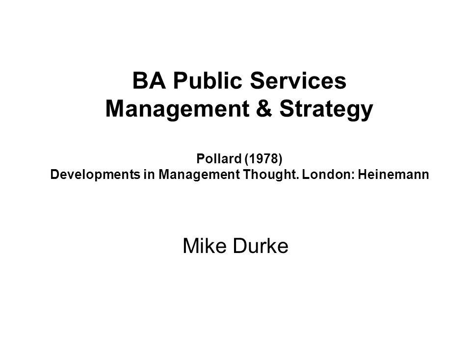 BA Public Services Management & Strategy Pollard (1978) Developments in Management Thought. London: Heinemann Mike Durke