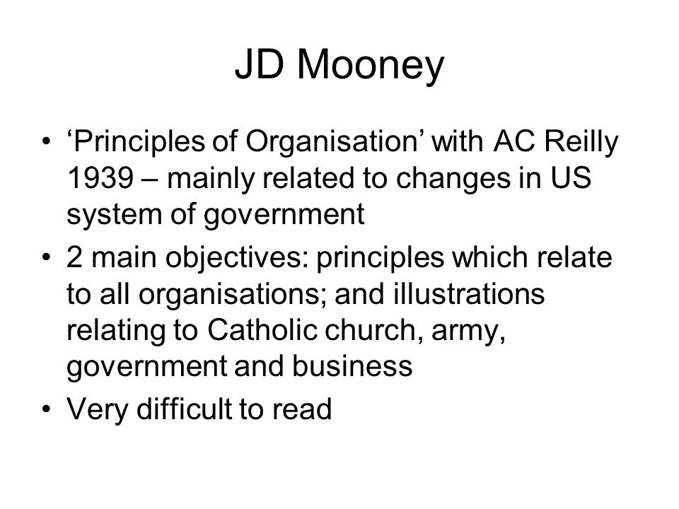 JD Mooney Principles of Organisation with AC Reilly 1939 – mainly related to changes in US system of government 2 main objectives: principles which re