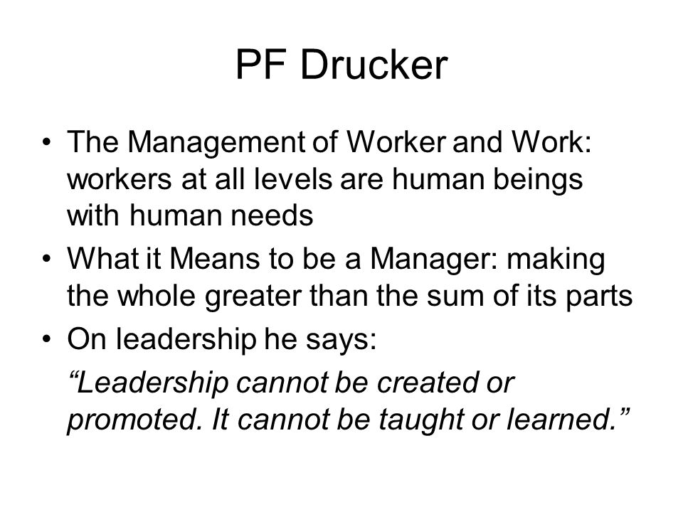 PF Drucker The Management of Worker and Work: workers at all levels are human beings with human needs What it Means to be a Manager: making the whole