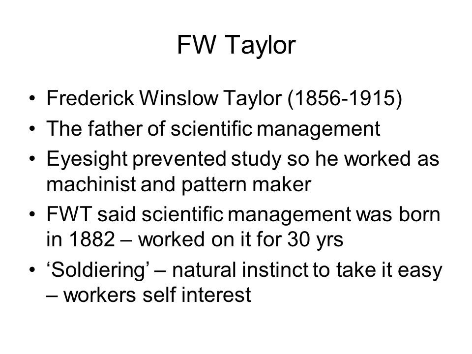 FW Taylor Frederick Winslow Taylor (1856-1915) The father of scientific management Eyesight prevented study so he worked as machinist and pattern make
