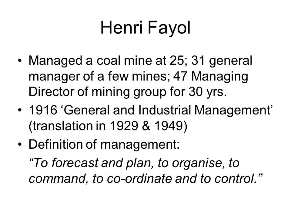 Henri Fayol Managed a coal mine at 25; 31 general manager of a few mines; 47 Managing Director of mining group for 30 yrs. 1916 General and Industrial