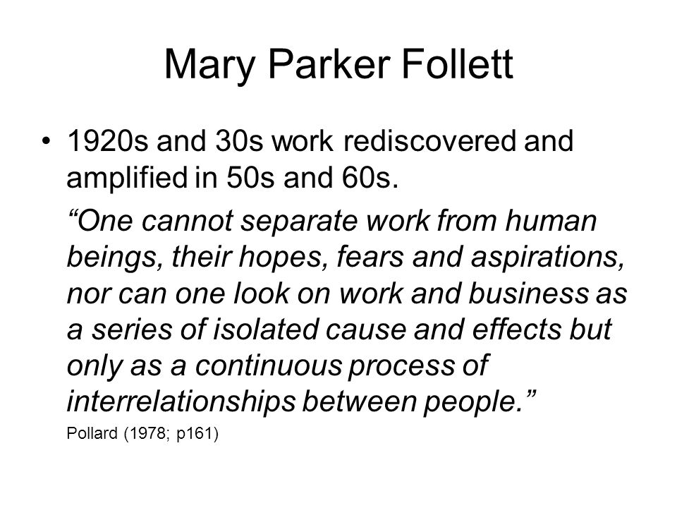 Mary Parker Follett 1920s and 30s work rediscovered and amplified in 50s and 60s. One cannot separate work from human beings, their hopes, fears and a