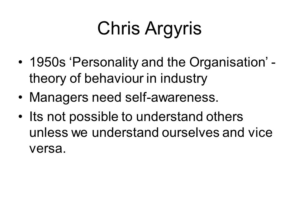Chris Argyris 1950s Personality and the Organisation - theory of behaviour in industry Managers need self-awareness. Its not possible to understand ot