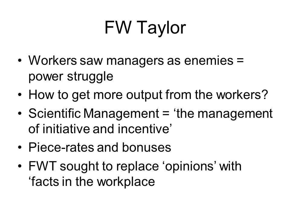 FW Taylor Workers saw managers as enemies = power struggle How to get more output from the workers? Scientific Management = the management of initiati