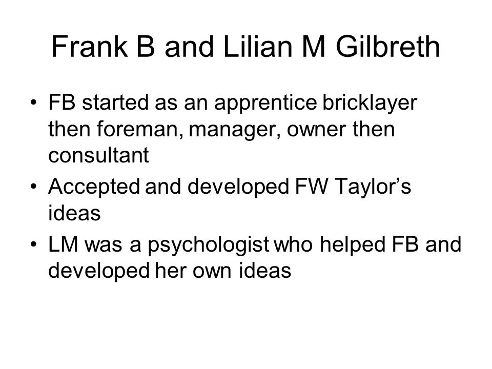 Frank B and Lilian M Gilbreth FB started as an apprentice bricklayer then foreman, manager, owner then consultant Accepted and developed FW Taylors id