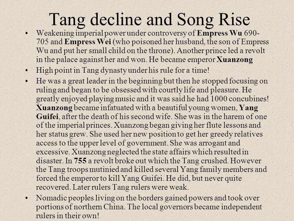 Tang decline and Song Rise Weakening imperial power under controversy of Empress Wu 690- 705 and Empress Wei (who poisoned her husband, the son of Emp