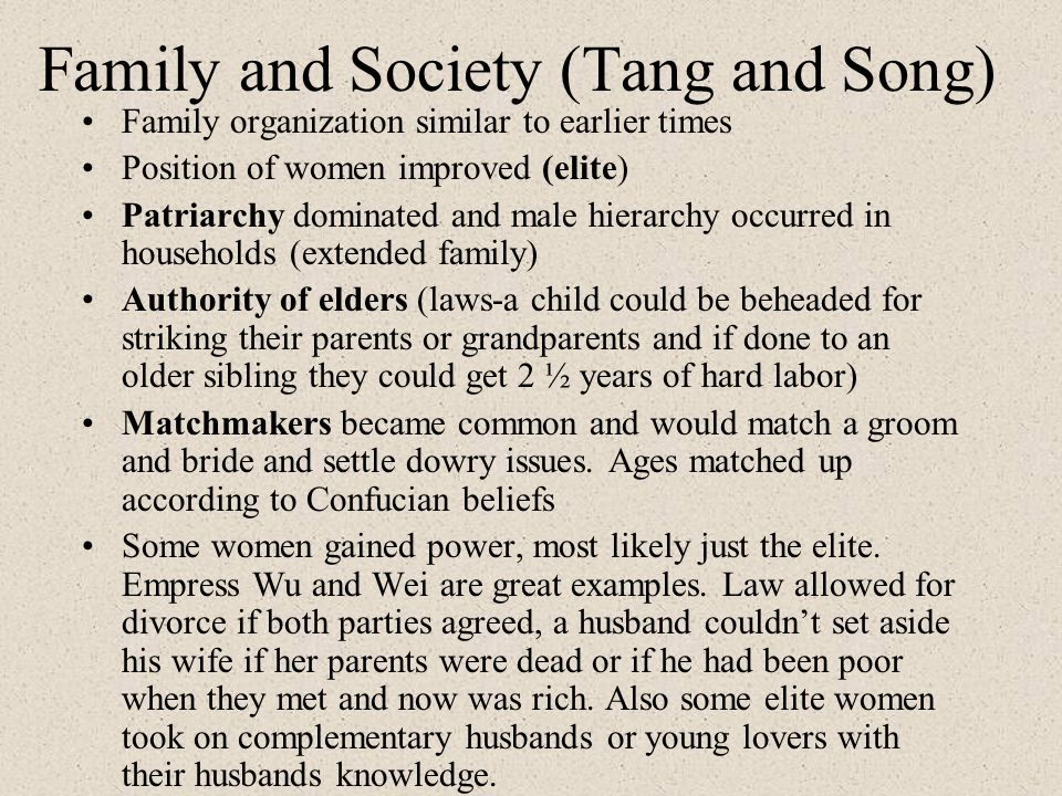 Family and Society (Tang and Song) Family organization similar to earlier times Position of women improved (elite) Patriarchy dominated and male hiera