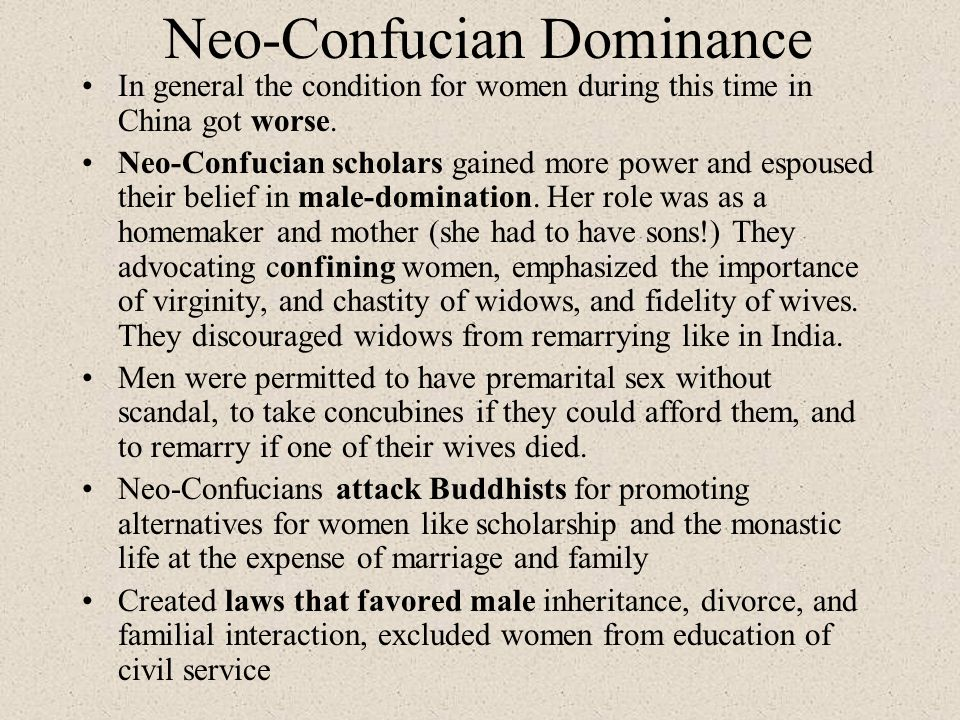 Neo-Confucian Dominance In general the condition for women during this time in China got worse. Neo-Confucian scholars gained more power and espoused