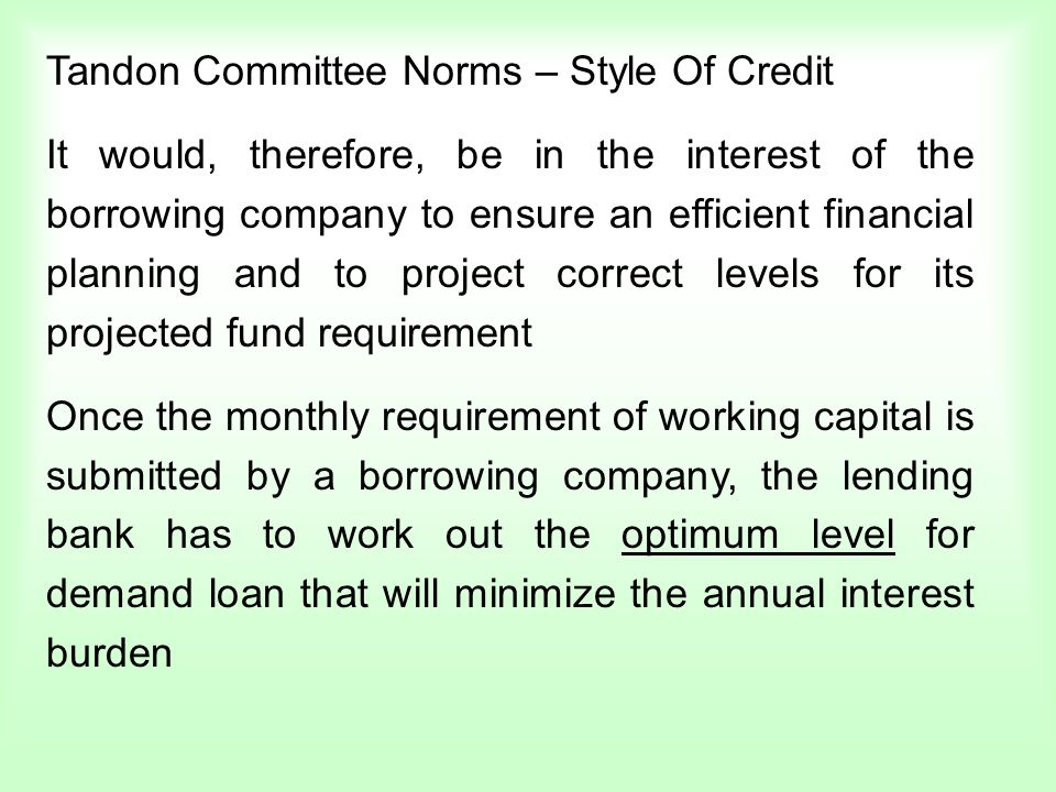 Tandon Committee Norms – Style Of Credit It would, therefore, be in the interest of the borrowing company to ensure an efficient financial planning an