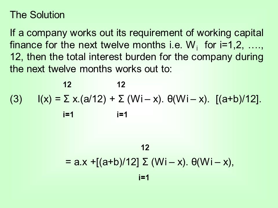 The Solution If a company works out its requirement of working capital finance for the next twelve months i.e. W i for i=1,2, …., 12, then the total i