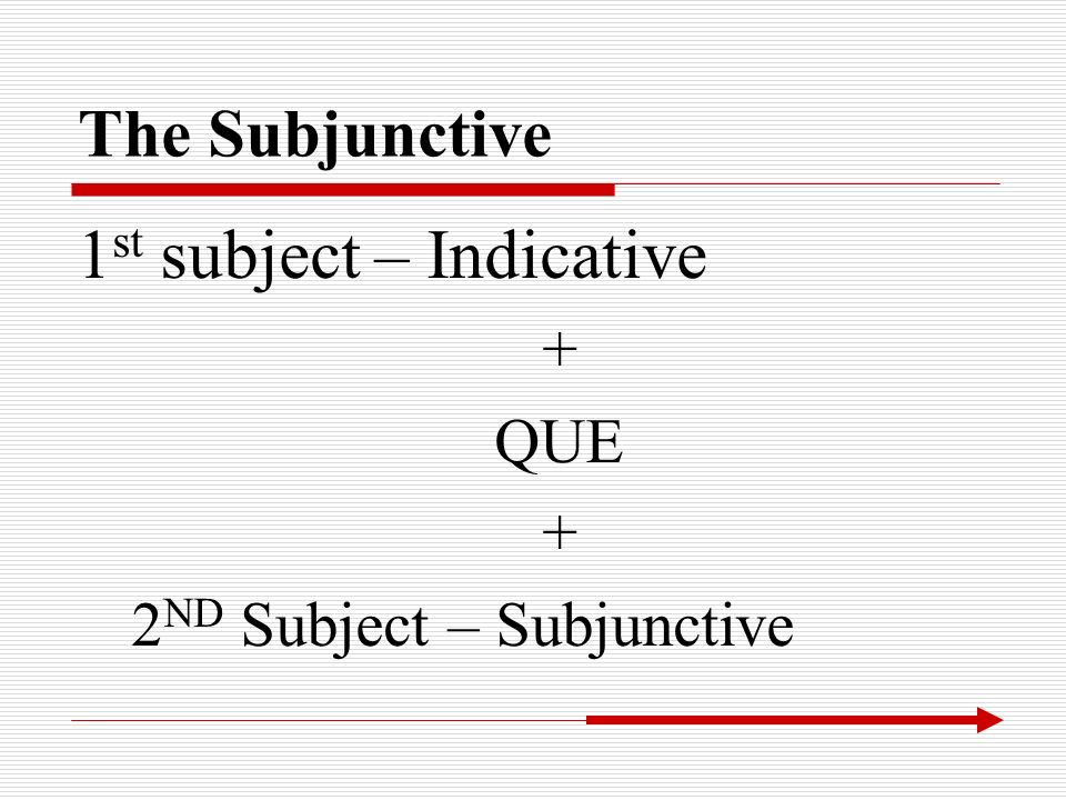 The Subjunctive 1 st subject – Indicative + QUE + 2 ND Subject – Subjunctive