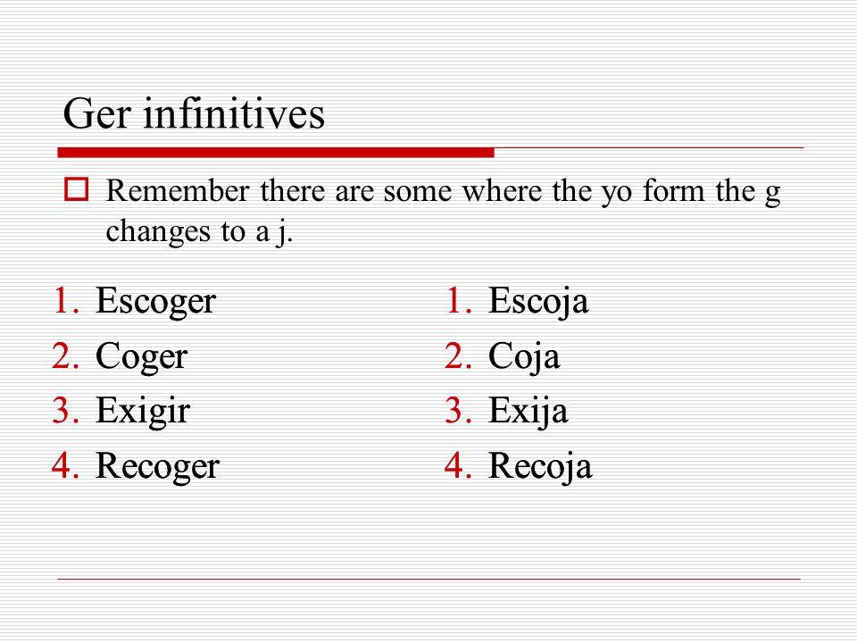 Ger infinitives Remember there are some where the yo form the g changes to a j. 1.Escoger 2.Coger 3.Exigir 4.Recoger 1.Escoja 2.Coja 3.Exija 4.Recoja