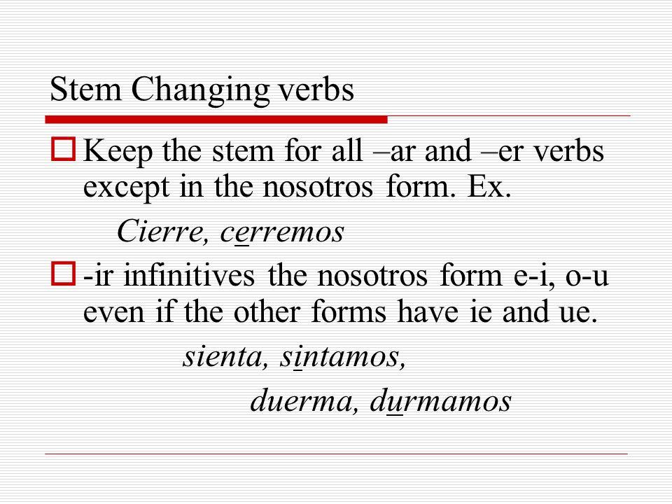 Stem Changing verbs Keep the stem for all –ar and –er verbs except in the nosotros form. Ex. Cierre, cerremos -ir infinitives the nosotros form e-i, o