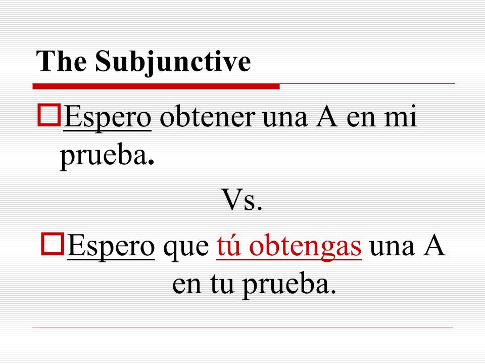 The Subjunctive Espero obtener una A en mi prueba. Vs. Espero que tú obtengas una A en tu prueba.