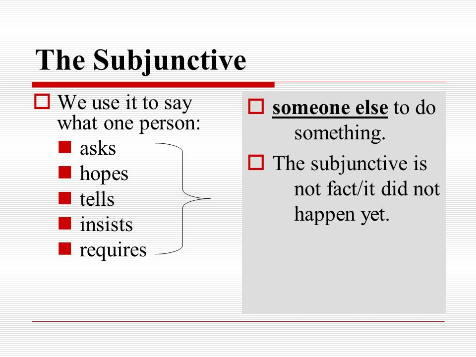 The Subjunctive someone else to do something. The subjunctive is not fact/it did not happen yet. We use it to say what one person: asks hopes tells in