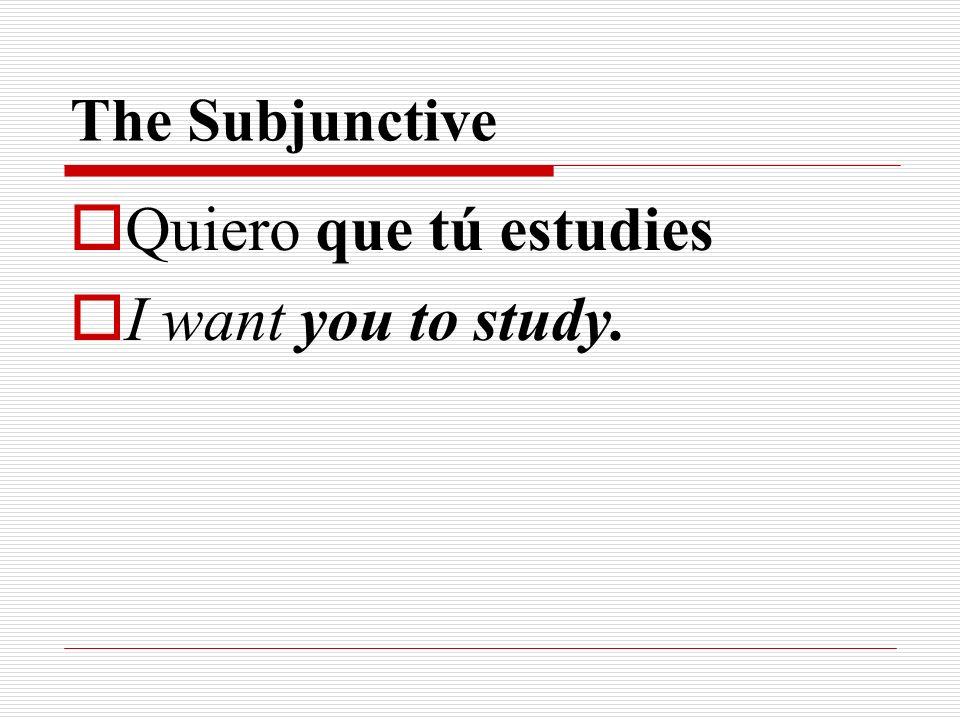 The Subjunctive Quiero que tú estudies I want you to study.