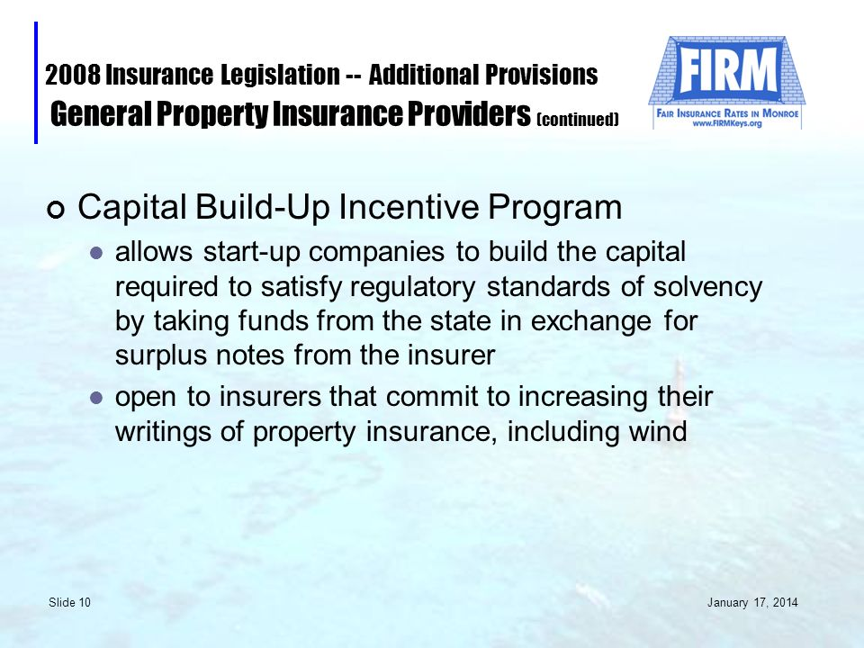 January 17, 2014 Slide 10 2008 Insurance Legislation -- Additional Provisions General Property Insurance Providers (continued) Capital Build-Up Incentive Program allows start-up companies to build the capital required to satisfy regulatory standards of solvency by taking funds from the state in exchange for surplus notes from the insurer open to insurers that commit to increasing their writings of property insurance, including wind