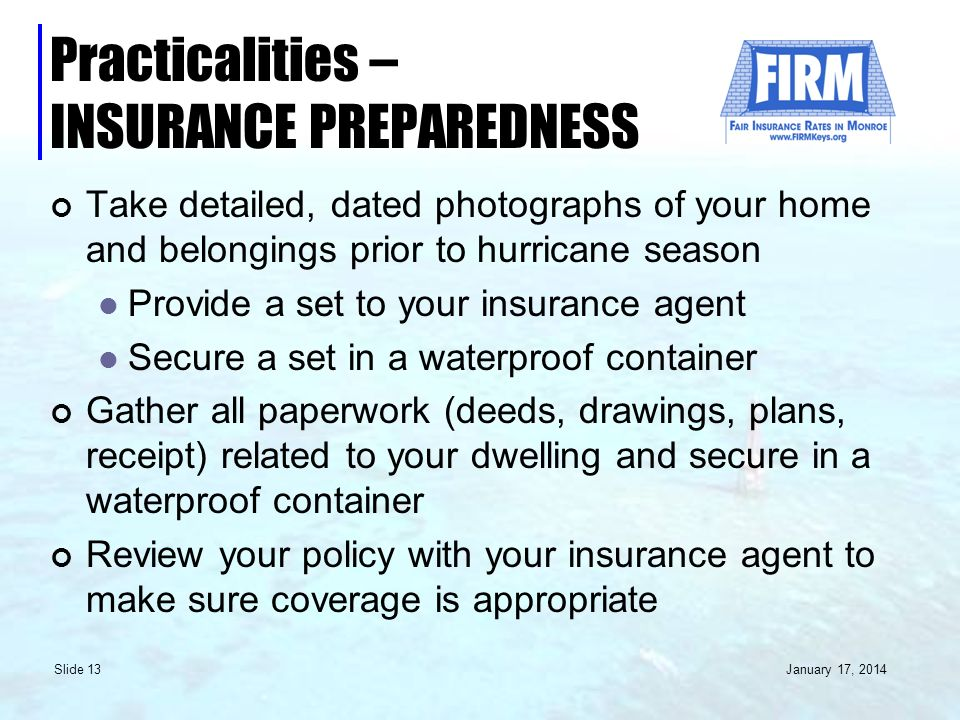January 17, 2014 Slide 13 Practicalities – INSURANCE PREPAREDNESS Take detailed, dated photographs of your home and belongings prior to hurricane season Provide a set to your insurance agent Secure a set in a waterproof container Gather all paperwork (deeds, drawings, plans, receipt) related to your dwelling and secure in a waterproof container Review your policy with your insurance agent to make sure coverage is appropriate