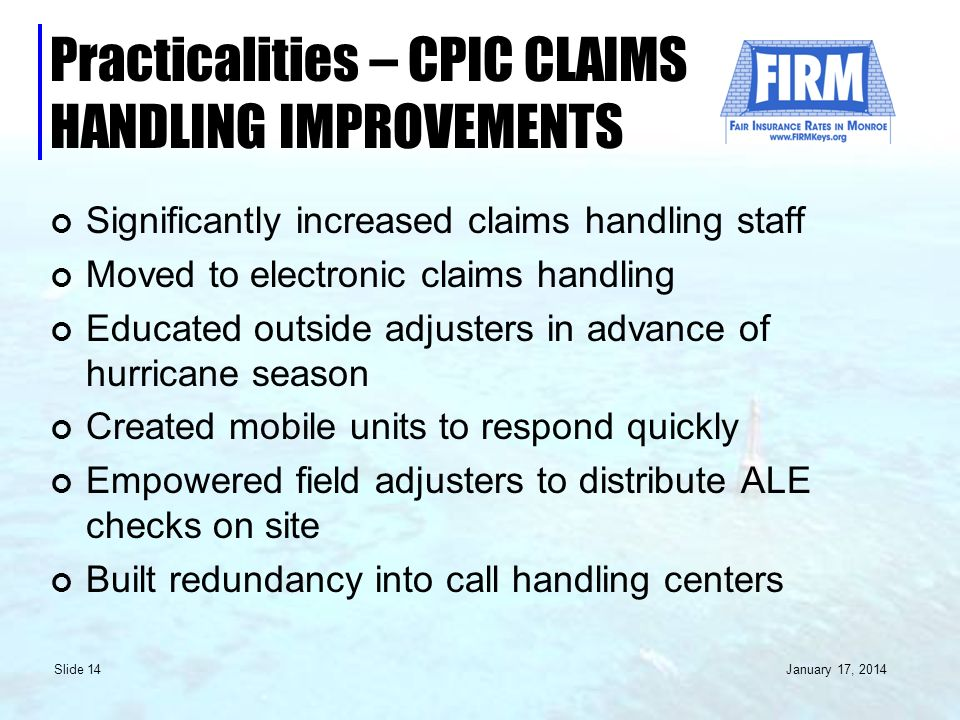 January 17, 2014 Slide 14 Practicalities – CPIC CLAIMS HANDLING IMPROVEMENTS Significantly increased claims handling staff Moved to electronic claims handling Educated outside adjusters in advance of hurricane season Created mobile units to respond quickly Empowered field adjusters to distribute ALE checks on site Built redundancy into call handling centers