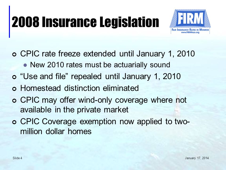 January 17, 2014 Slide 4 2008 Insurance Legislation CPIC rate freeze extended until January 1, 2010 New 2010 rates must be actuarially sound Use and file repealed until January 1, 2010 Homestead distinction eliminated CPIC may offer wind-only coverage where not available in the private market CPIC Coverage exemption now applied to two- million dollar homes