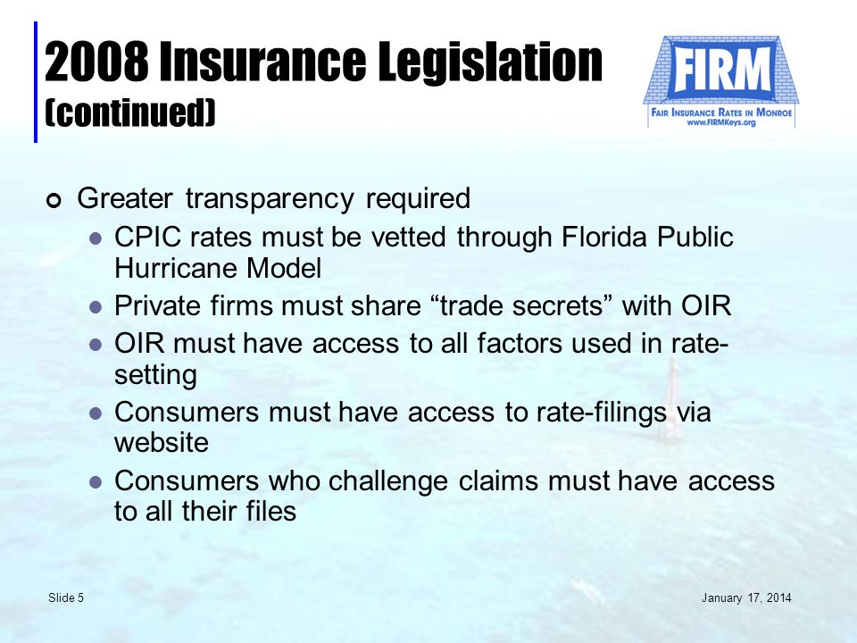 January 17, 2014 Slide 5 2008 Insurance Legislation (continued) Greater transparency required CPIC rates must be vetted through Florida Public Hurricane Model Private firms must share trade secrets with OIR OIR must have access to all factors used in rate- setting Consumers must have access to rate-filings via website Consumers who challenge claims must have access to all their files