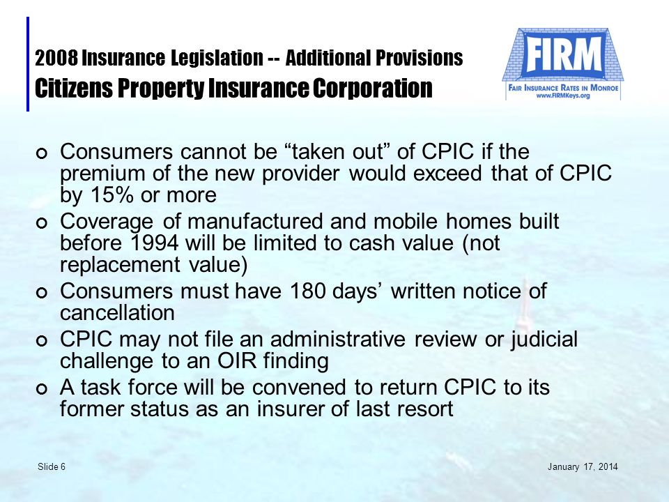 January 17, 2014 Slide 6 2008 Insurance Legislation -- Additional Provisions Citizens Property Insurance Corporation Consumers cannot be taken out of CPIC if the premium of the new provider would exceed that of CPIC by 15% or more Coverage of manufactured and mobile homes built before 1994 will be limited to cash value (not replacement value) Consumers must have 180 days written notice of cancellation CPIC may not file an administrative review or judicial challenge to an OIR finding A task force will be convened to return CPIC to its former status as an insurer of last resort