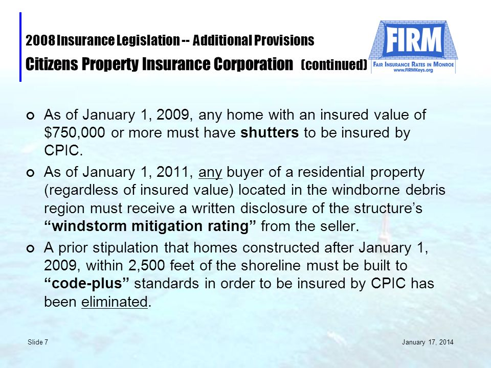 January 17, 2014 Slide 7 2008 Insurance Legislation -- Additional Provisions Citizens Property Insurance Corporation (continued) As of January 1, 2009, any home with an insured value of $750,000 or more must have shutters to be insured by CPIC.