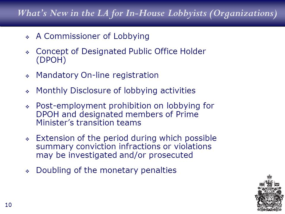 10 Whats New in the LA for In-House Lobbyists (Organizations) A Commissioner of Lobbying Concept of Designated Public Office Holder (DPOH) Mandatory On-line registration Monthly Disclosure of lobbying activities Post-employment prohibition on lobbying for DPOH and designated members of Prime Ministers transition teams Extension of the period during which possible summary conviction infractions or violations may be investigated and/or prosecuted Doubling of the monetary penalties