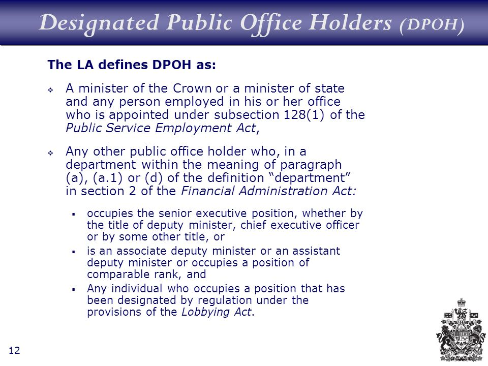 12 Designated Public Office Holders (DPOH) The LA defines DPOH as: A minister of the Crown or a minister of state and any person employed in his or her office who is appointed under subsection 128(1) of the Public Service Employment Act, Any other public office holder who, in a department within the meaning of paragraph (a), (a.1) or (d) of the definition department in section 2 of the Financial Administration Act: occupies the senior executive position, whether by the title of deputy minister, chief executive officer or by some other title, or is an associate deputy minister or an assistant deputy minister or occupies a position of comparable rank, and Any individual who occupies a position that has been designated by regulation under the provisions of the Lobbying Act.