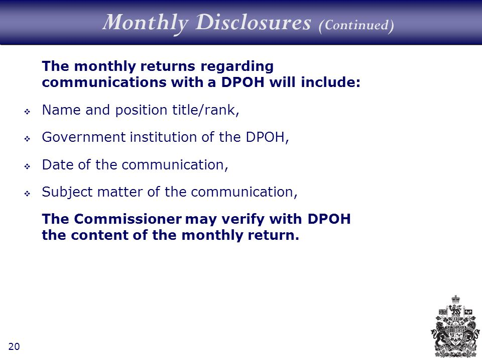 20 Monthly Disclosures (Continued) The monthly returns regarding communications with a DPOH will include: Name and position title/rank, Government institution of the DPOH, Date of the communication, Subject matter of the communication, The Commissioner may verify with DPOH the content of the monthly return.