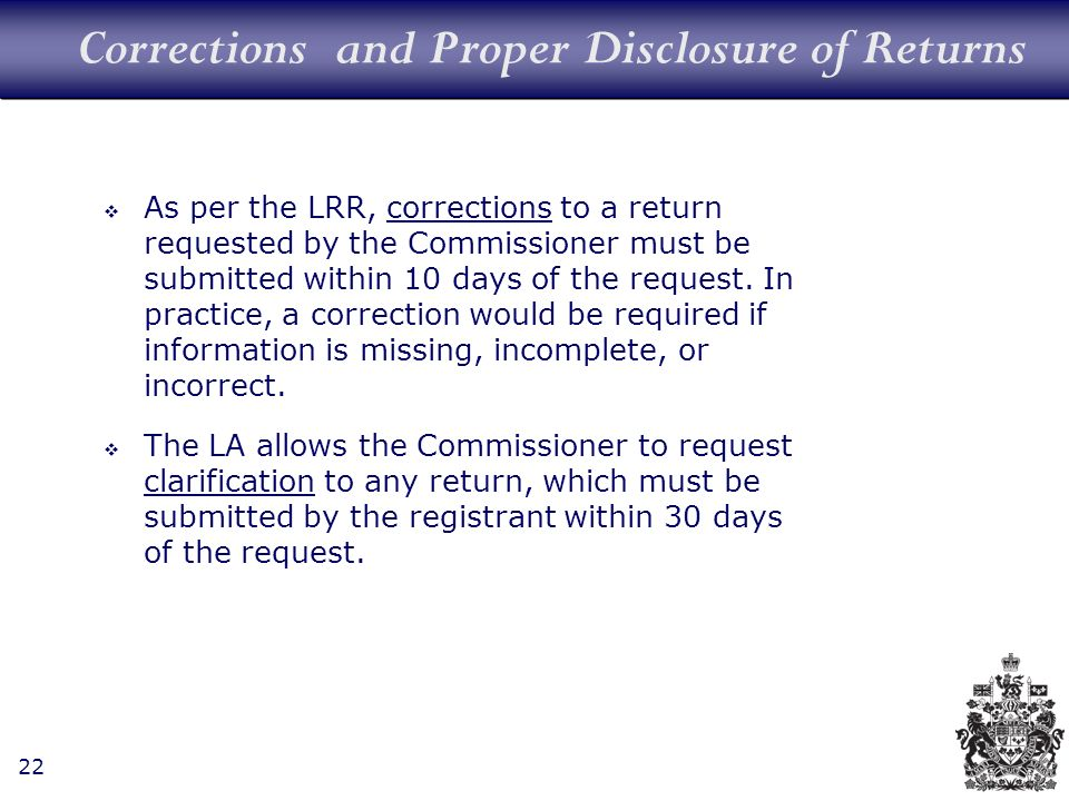 22 Corrections and Proper Disclosure of Returns As per the LRR, corrections to a return requested by the Commissioner must be submitted within 10 days of the request.