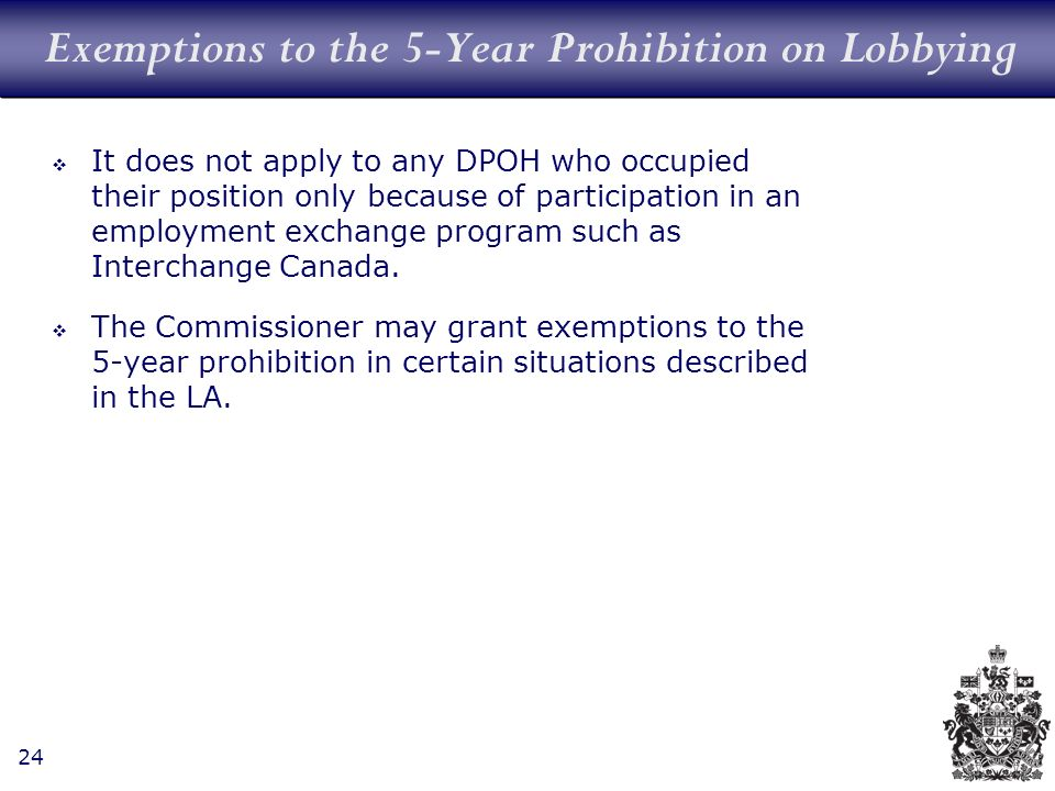 24 Exemptions to the 5-Year Prohibition on Lobbying It does not apply to any DPOH who occupied their position only because of participation in an employment exchange program such as Interchange Canada.
